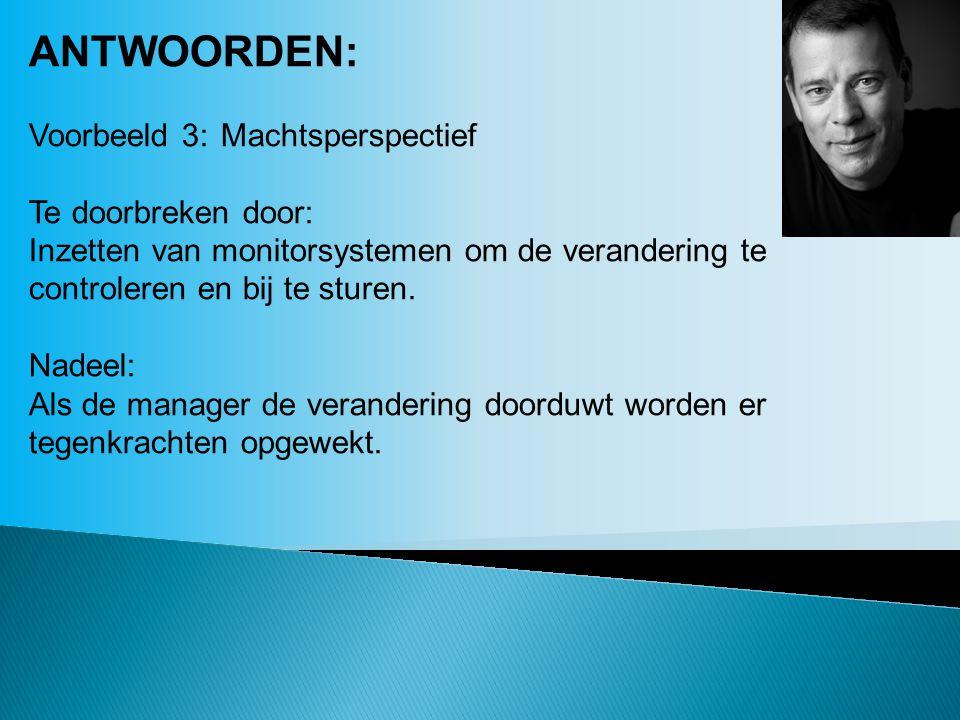 ANTWOORDEN: Voorbeeld 3:Machtsperspectief Te doorbreken door: Inzetten van monitorsystemen om de verandering te controleren en bij te sturen. Nadeel: