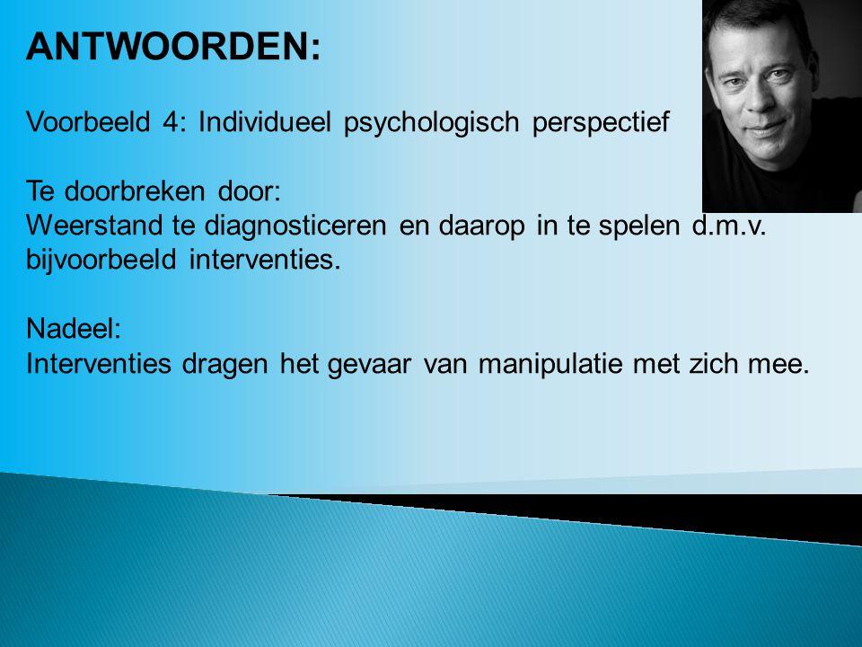 ANTWOORDEN: Voorbeeld 4:Individueel psychologisch perspectief Te doorbreken door: Weerstand te diagnosticeren en daarop in te spelen d.m.v. bijvoorbee