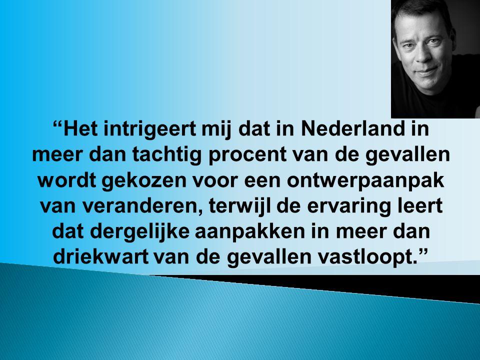 """""""Het intrigeert mij dat in Nederland in meer dan tachtig procent van de gevallen wordt gekozen voor een ontwerpaanpak van veranderen, terwijl de ervar"""