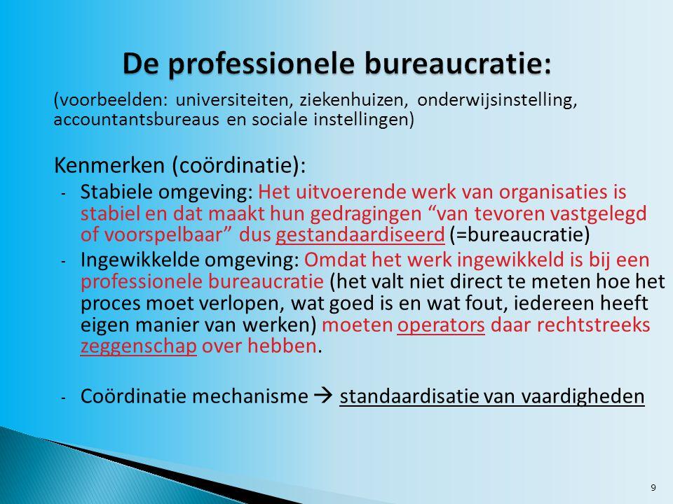 9 (voorbeelden: universiteiten, ziekenhuizen, onderwijsinstelling, accountantsbureaus en sociale instellingen) Kenmerken (coördinatie): - Stabiele omgeving: Het uitvoerende werk van organisaties is stabiel en dat maakt hun gedragingen van tevoren vastgelegd of voorspelbaar dus gestandaardiseerd (=bureaucratie) - Ingewikkelde omgeving: Omdat het werk ingewikkeld is bij een professionele bureaucratie (het valt niet direct te meten hoe het proces moet verlopen, wat goed is en wat fout, iedereen heeft eigen manier van werken) moeten operators daar rechtstreeks zeggenschap over hebben.