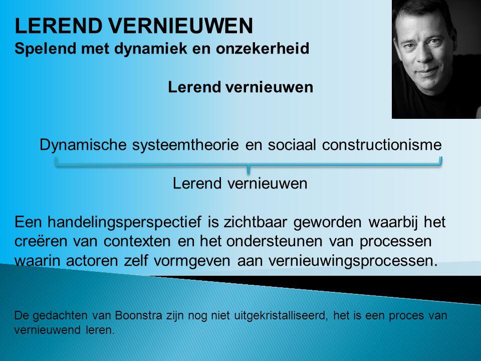 LEREND VERNIEUWEN Spelend met dynamiek en onzekerheid Lerend vernieuwen Dynamische systeemtheorie en sociaal constructionisme Lerend vernieuwen Een ha