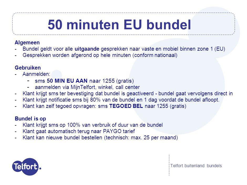 Algemeen -Bundel geldt voor het gebruik van mobiel internet in zone 1 (EU) -De kosten voor de bundel tellen niet mee in de data-cap van €60,50 per maand -Alle klanten krijgen een notificatie bij het verbruik van €5 PAYGO data-roaming Gebruiken -Aanmelden: - sms 50 MB EU AAN naar 1255 (gratis) - aanmelden via MijnTelfort, winkel, call center -Klant krijgt bevestiging-sms dat bundel is geactiveerd - bundel gaat vervolgens direct in -Klant krijgt notificatie sms bij 80% van de bundel en 1 dag voordat de bundel afloopt.