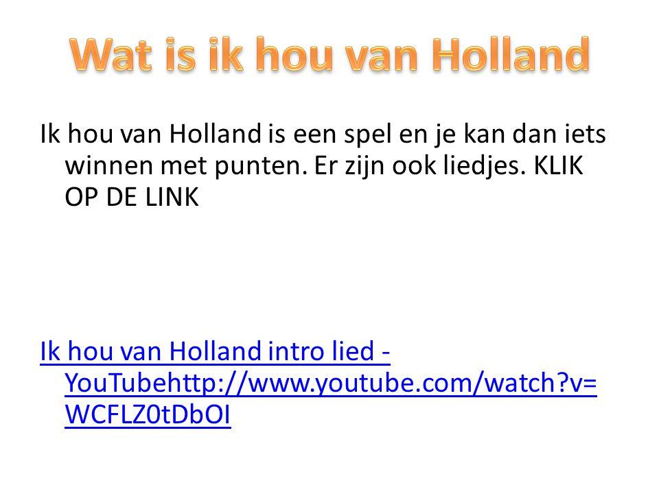 Ik hou van Holland is een spel en je kan dan iets winnen met punten. Er zijn ook liedjes. KLIK OP DE LINK Ik hou van Holland intro lied - YouTubehttp: