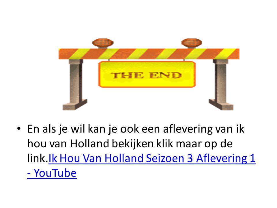 En als je wil kan je ook een aflevering van ik hou van Holland bekijken klik maar op de link.Ik Hou Van Holland Seizoen 3 Aflevering 1 - YouTubeIk Hou