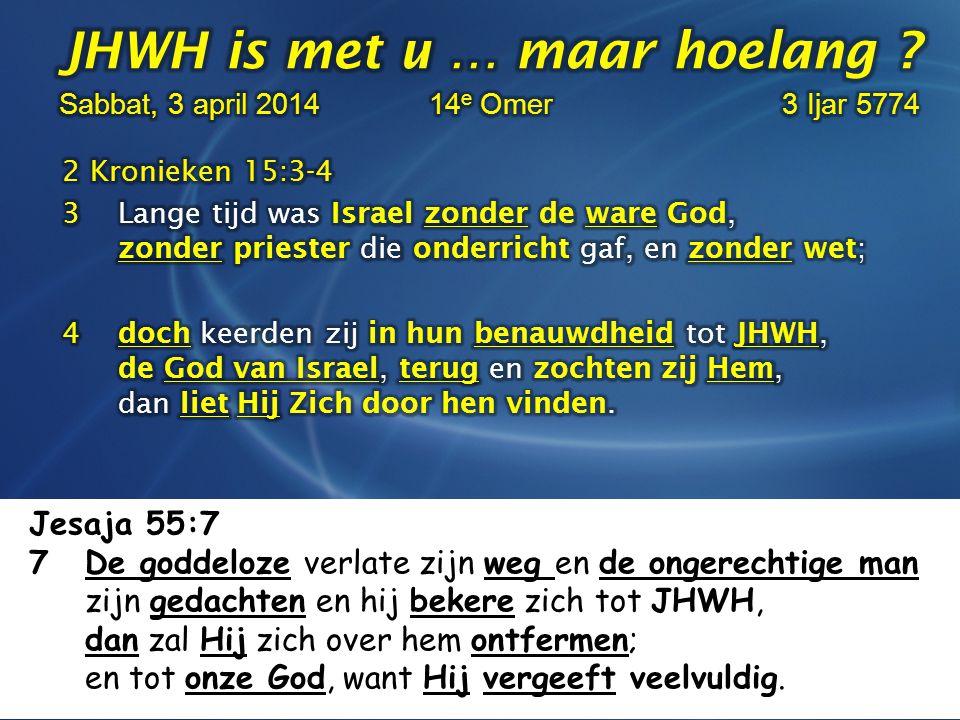 Jesaja 55:7 7 De goddeloze verlate zijn weg en de ongerechtige man zijn gedachten en hij bekere zich tot JHWH, dan zal Hij zich over hem ontfermen; en tot onze God, want Hij vergeeft veelvuldig.