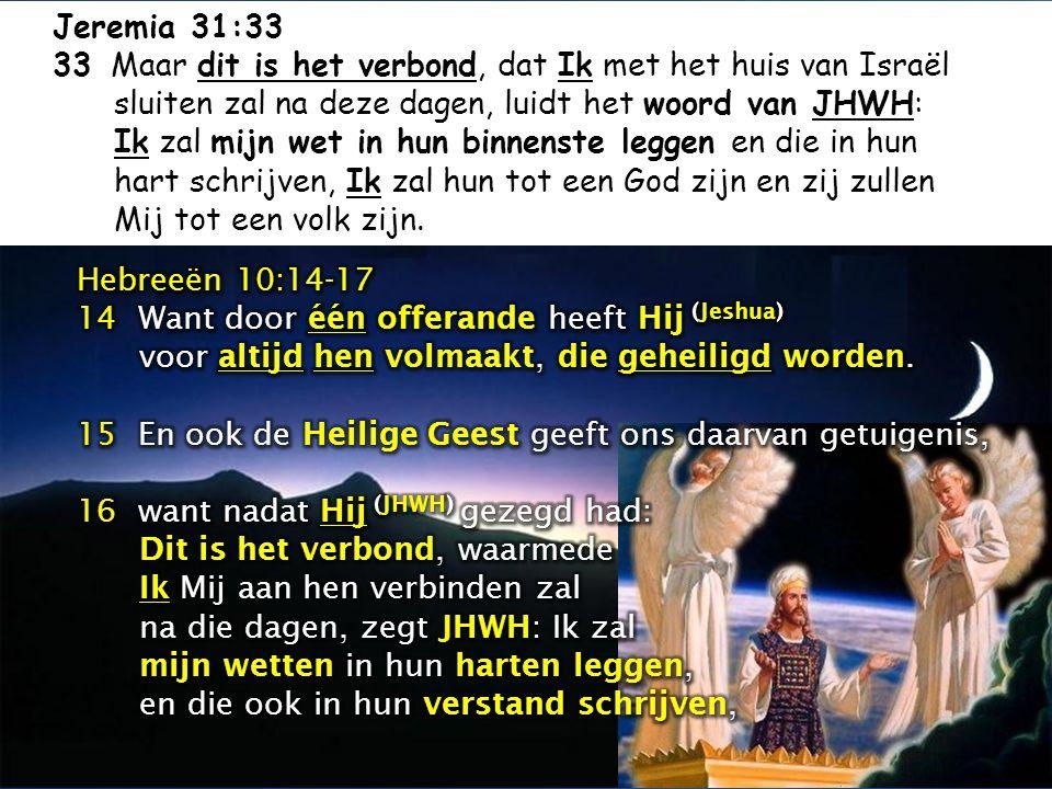 Jeremia 31:33 33 Maar dit is het verbond, dat Ik met het huis van Israël sluiten zal na deze dagen, luidt het woord van JHWH: Ik zal mijn wet in hun b