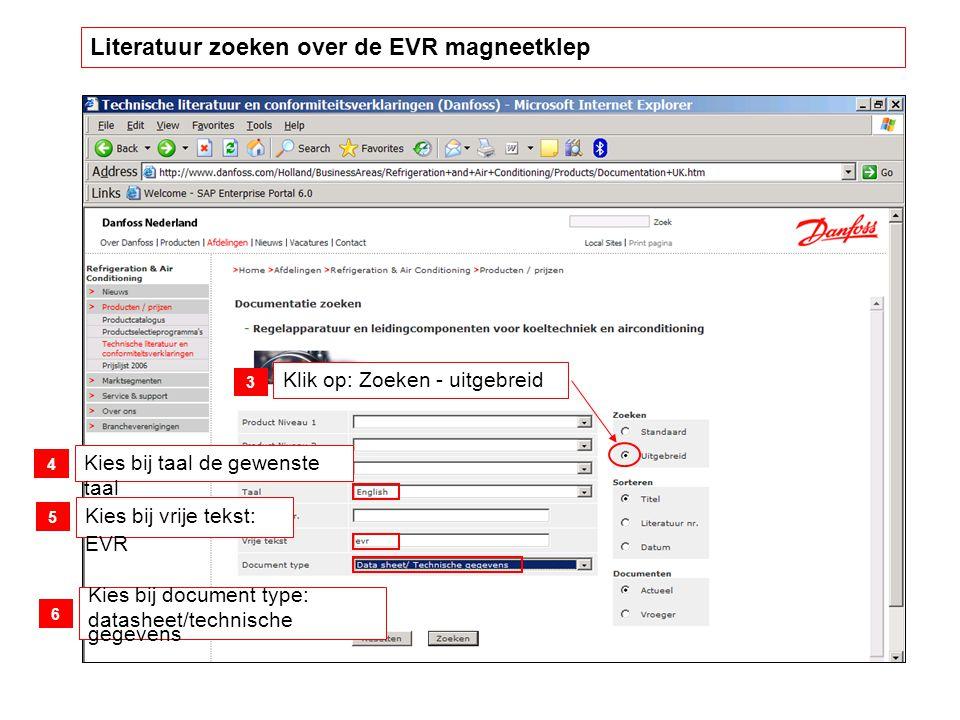 Klik op: Zoeken - uitgebreid Kies bij taal de gewenste taal Kies bij vrije tekst: EVR Kies bij document type: datasheet/technische gegevens 3 4 5 6 Literatuur zoeken over de EVR magneetklep