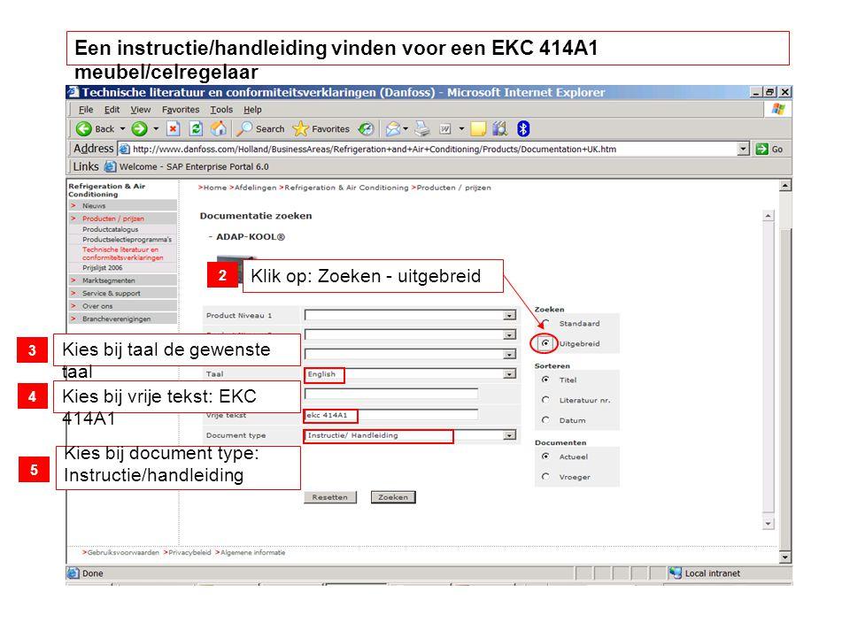 Klik op: Zoeken - uitgebreid Kies bij taal de gewenste taal Kies bij vrije tekst: EKC 414A1 Kies bij document type: Instructie/handleiding 2 3 4 5 Een instructie/handleiding vinden voor een EKC 414A1 meubel/celregelaar