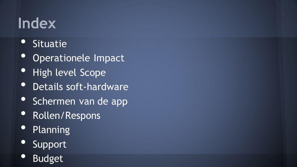 Index Situatie Operationele Impact High level Scope Details soft-hardware Schermen van de app Rollen/Respons Planning Support Budget