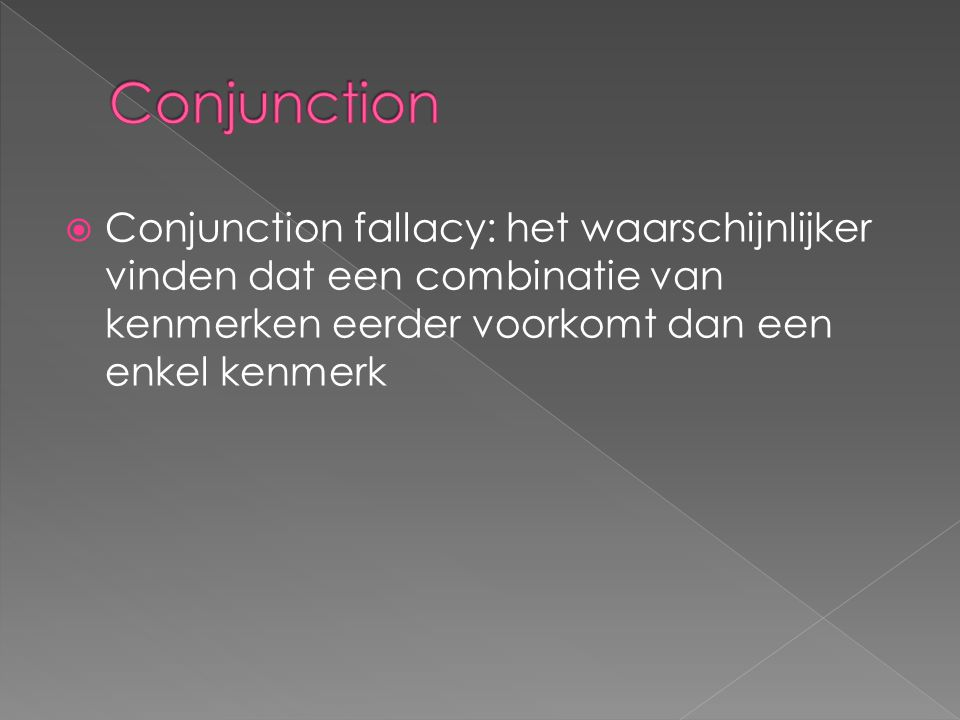  Conjunction fallacy: het waarschijnlijker vinden dat een combinatie van kenmerken eerder voorkomt dan een enkel kenmerk