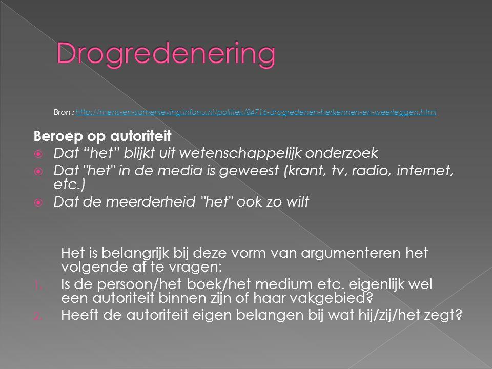 Bron : http://mens-en-samenleving.infonu.nl/politiek/84716-drogredenen-herkennen-en-weerleggen.htmlhttp://mens-en-samenleving.infonu.nl/politiek/84716-drogredenen-herkennen-en-weerleggen.html Beroep op autoriteit  Dat het blijkt uit wetenschappelijk onderzoek  Dat het in de media is geweest (krant, tv, radio, internet, etc.)  Dat de meerderheid het ook zo wilt Het is belangrijk bij deze vorm van argumenteren het volgende af te vragen: 1.