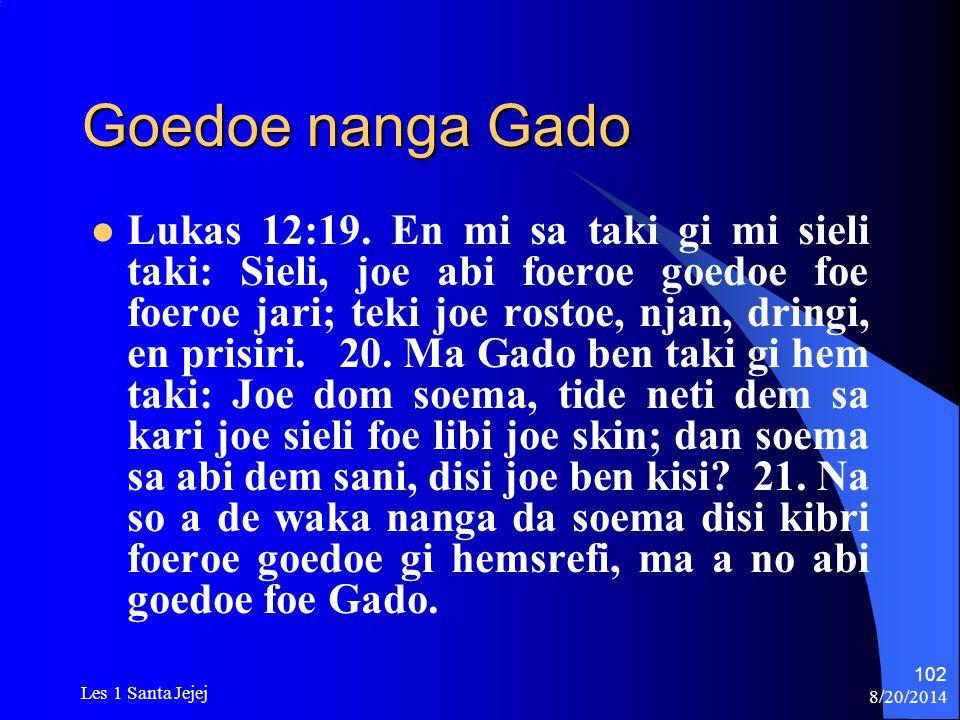 8/20/2014 Les 1 Santa Jejej 102 Goedoe nanga Gado Lukas 12:19. En mi sa taki gi mi sieli taki: Sieli, joe abi foeroe goedoe foe foeroe jari; teki joe