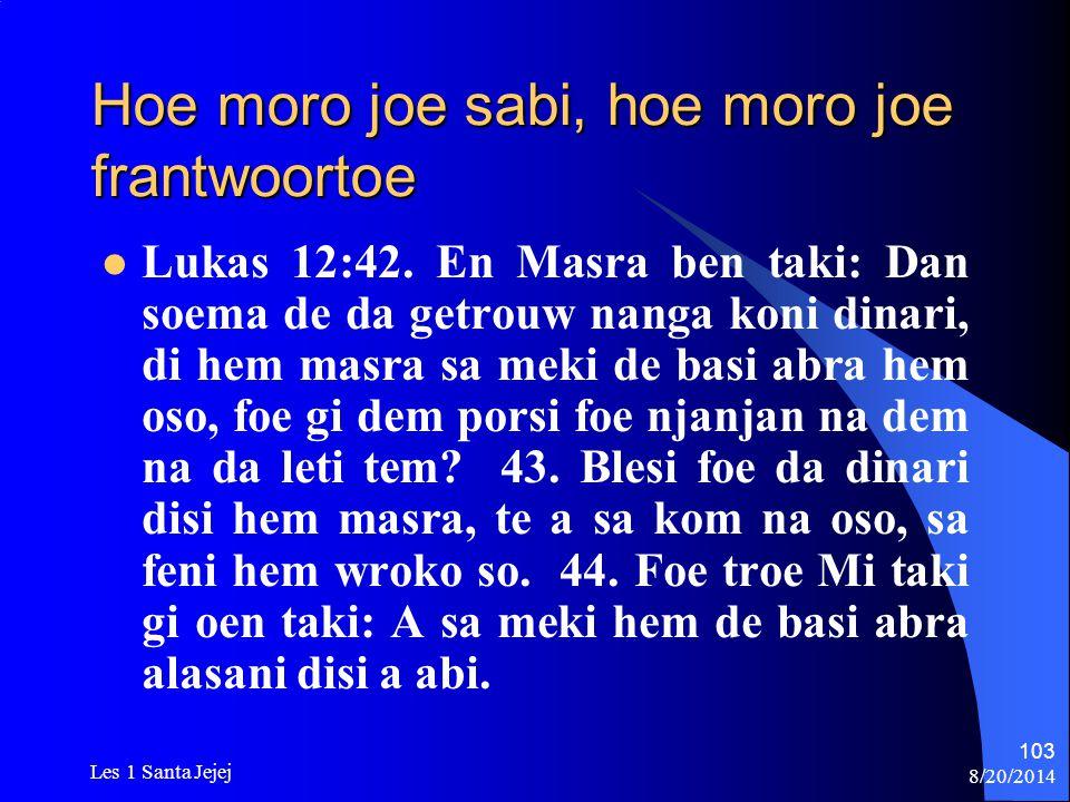 8/20/2014 Les 1 Santa Jejej 103 Hoe moro joe sabi, hoe moro joe frantwoortoe Lukas 12:42. En Masra ben taki: Dan soema de da getrouw nanga koni dinari