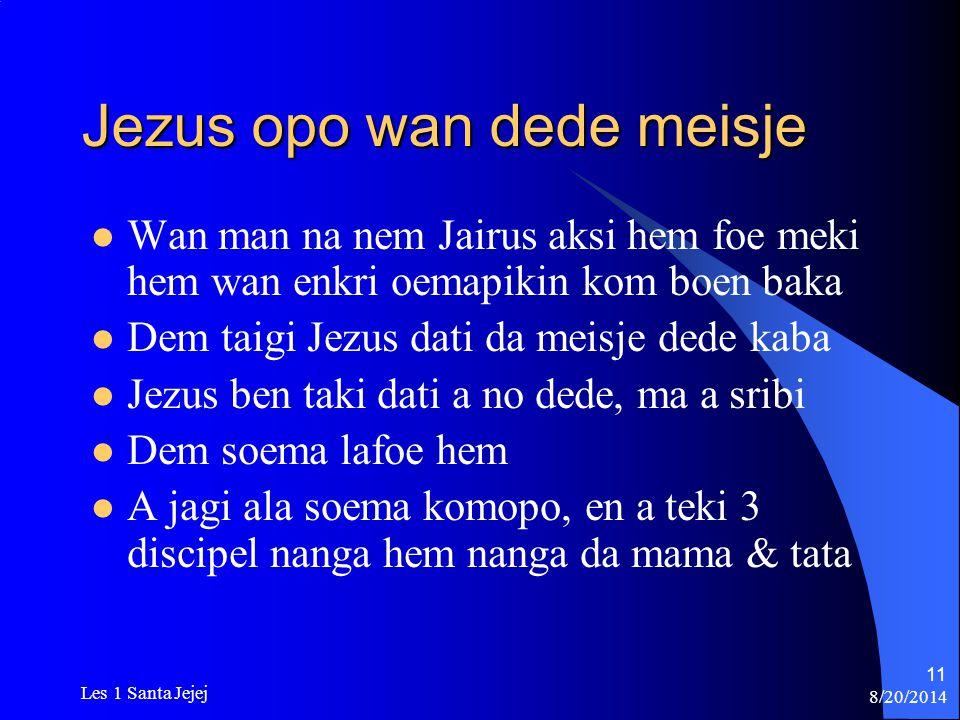 8/20/2014 Les 1 Santa Jejej 11 Jezus opo wan dede meisje Wan man na nem Jairus aksi hem foe meki hem wan enkri oemapikin kom boen baka Dem taigi Jezus