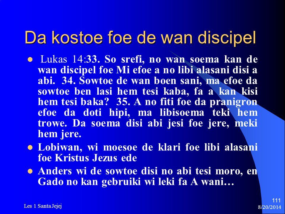8/20/2014 Les 1 Santa Jejej 111 Da kostoe foe de wan discipel Lukas 14:33. So srefi, no wan soema kan de wan discipel foe Mi efoe a no libi alasani di