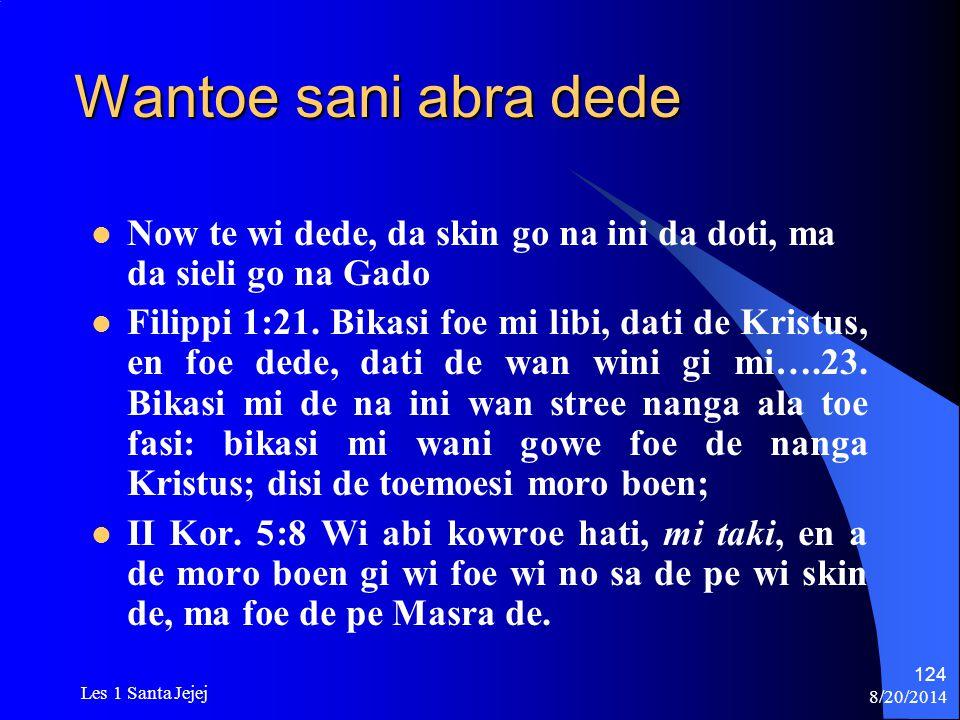 8/20/2014 Les 1 Santa Jejej 124 Wantoe sani abra dede Now te wi dede, da skin go na ini da doti, ma da sieli go na Gado Filippi 1:21. Bikasi foe mi li