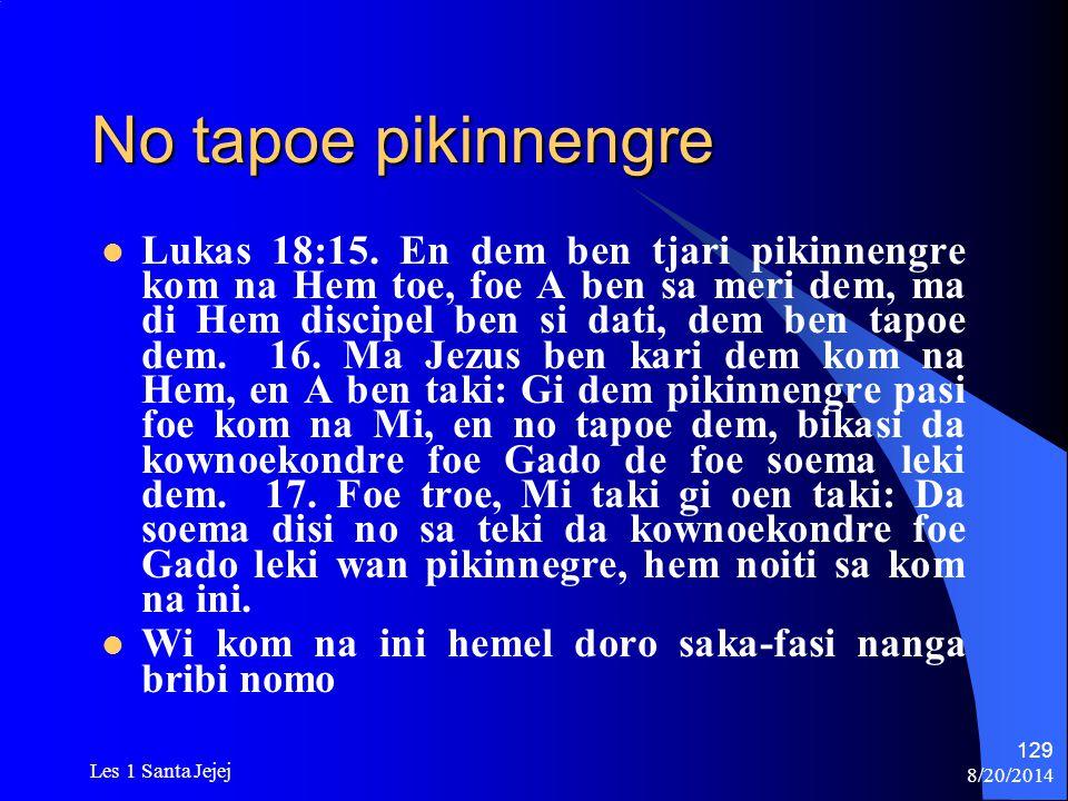 8/20/2014 Les 1 Santa Jejej 129 No tapoe pikinnengre Lukas 18:15. En dem ben tjari pikinnengre kom na Hem toe, foe A ben sa meri dem, ma di Hem discip
