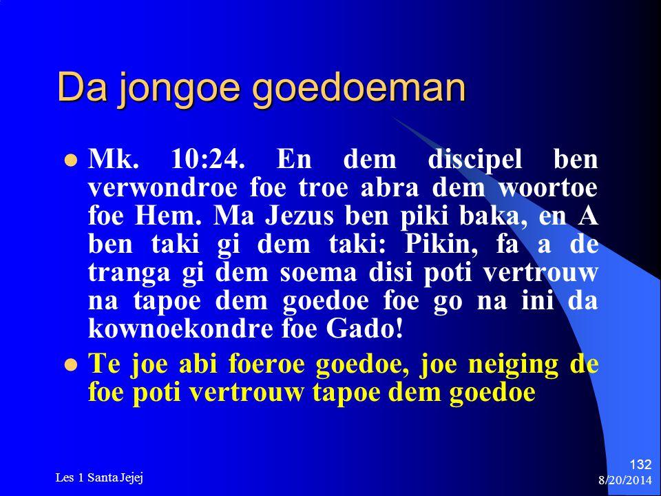 8/20/2014 Les 1 Santa Jejej 132 Da jongoe goedoeman Mk. 10:24. En dem discipel ben verwondroe foe troe abra dem woortoe foe Hem. Ma Jezus ben piki bak