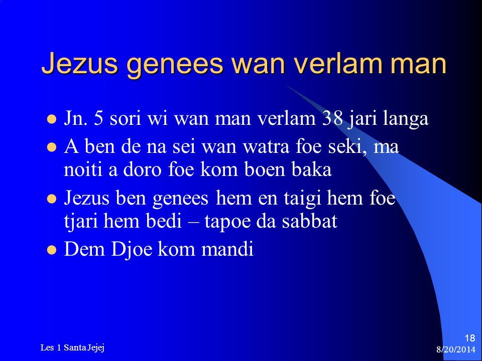 8/20/2014 Les 1 Santa Jejej 18 Jezus genees wan verlam man Jn. 5 sori wi wan man verlam 38 jari langa A ben de na sei wan watra foe seki, ma noiti a d