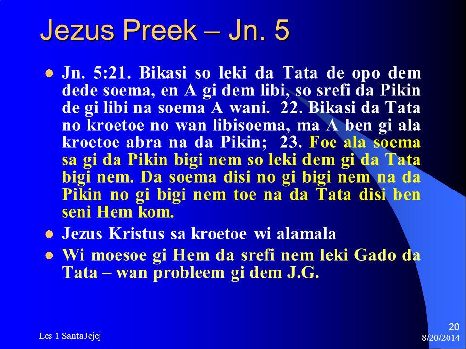 8/20/2014 Les 1 Santa Jejej 20 Jezus Preek – Jn. 5 Jn. 5:21. Bikasi so leki da Tata de opo dem dede soema, en A gi dem libi, so srefi da Pikin de gi l