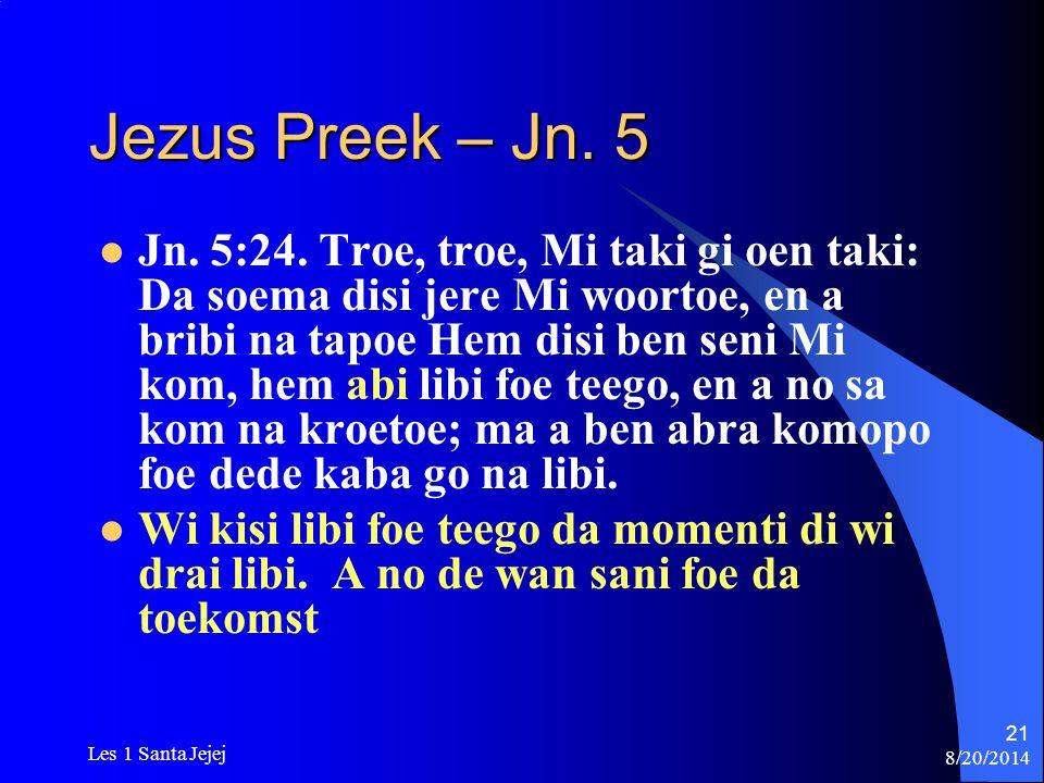 8/20/2014 Les 1 Santa Jejej 21 Jezus Preek – Jn. 5 Jn. 5:24. Troe, troe, Mi taki gi oen taki: Da soema disi jere Mi woortoe, en a bribi na tapoe Hem d