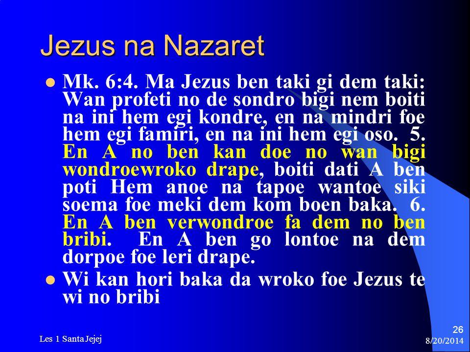 8/20/2014 Les 1 Santa Jejej 26 Jezus na Nazaret Mk. 6:4. Ma Jezus ben taki gi dem taki: Wan profeti no de sondro bigi nem boiti na ini hem egi kondre,