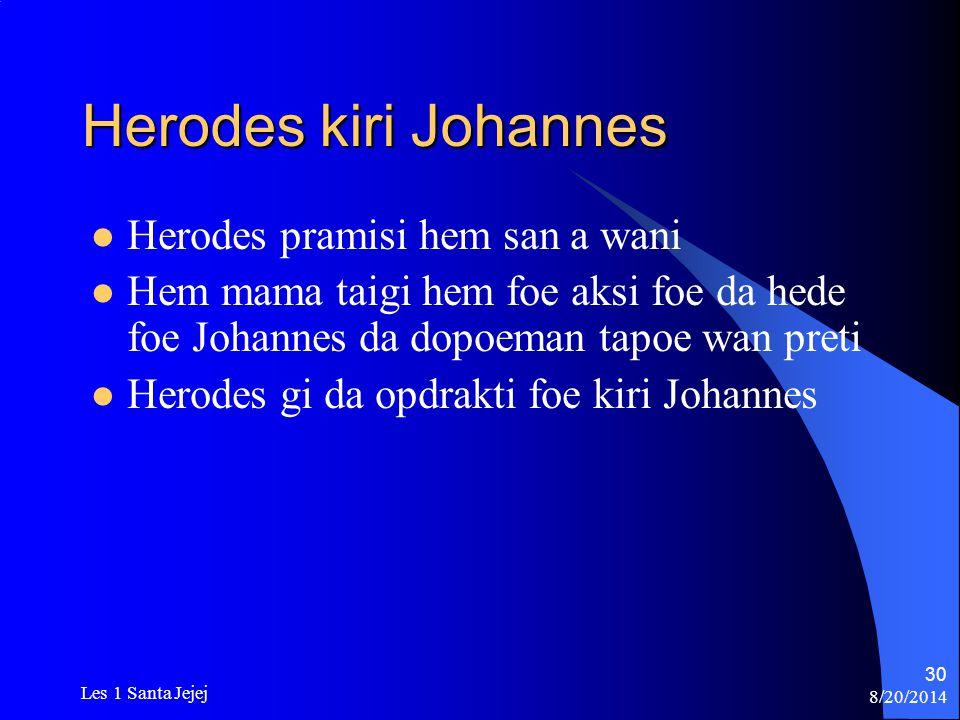 8/20/2014 Les 1 Santa Jejej 30 Herodes kiri Johannes Herodes pramisi hem san a wani Hem mama taigi hem foe aksi foe da hede foe Johannes da dopoeman t