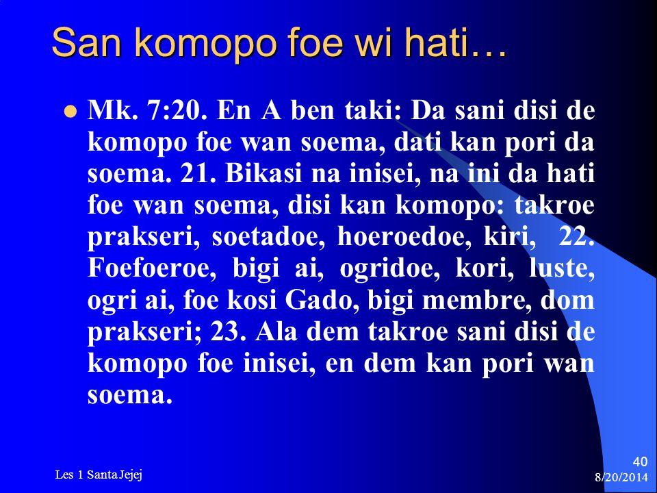 8/20/2014 Les 1 Santa Jejej 40 San komopo foe wi hati… Mk. 7:20. En A ben taki: Da sani disi de komopo foe wan soema, dati kan pori da soema. 21. Bika