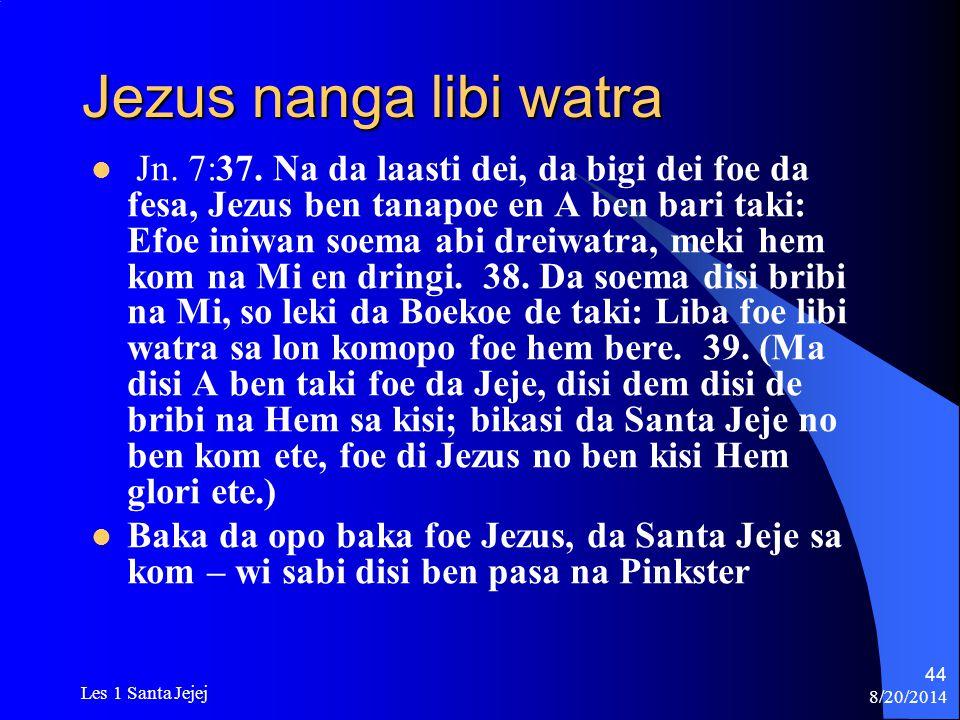 8/20/2014 Les 1 Santa Jejej 44 Jezus nanga libi watra Jn. 7:37. Na da laasti dei, da bigi dei foe da fesa, Jezus ben tanapoe en A ben bari taki: Efoe
