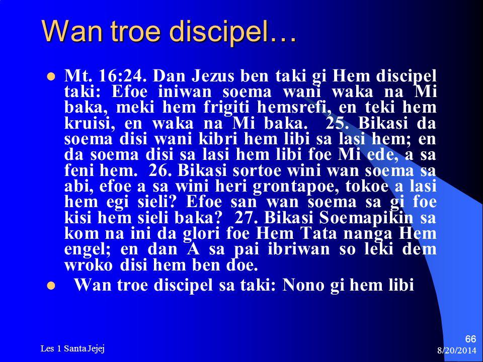 8/20/2014 Les 1 Santa Jejej 66 Wan troe discipel… Mt. 16:24. Dan Jezus ben taki gi Hem discipel taki: Efoe iniwan soema wani waka na Mi baka, meki hem