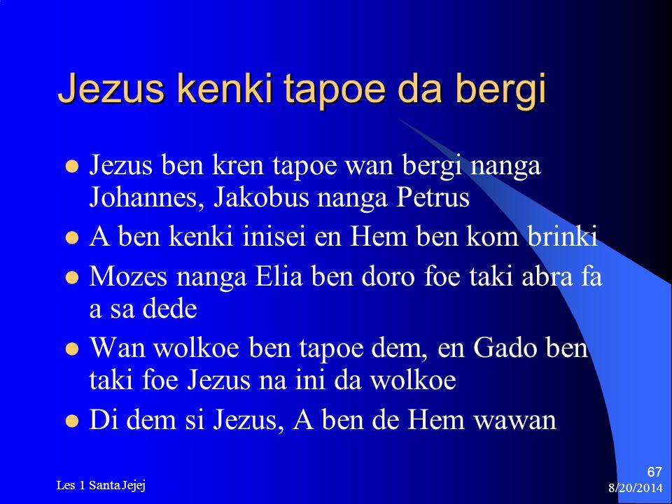 8/20/2014 Les 1 Santa Jejej 67 Jezus kenki tapoe da bergi Jezus ben kren tapoe wan bergi nanga Johannes, Jakobus nanga Petrus A ben kenki inisei en He