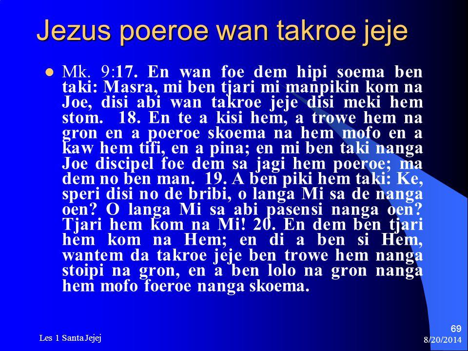 8/20/2014 Les 1 Santa Jejej 69 Jezus poeroe wan takroe jeje Mk. 9:17. En wan foe dem hipi soema ben taki: Masra, mi ben tjari mi manpikin kom na Joe,
