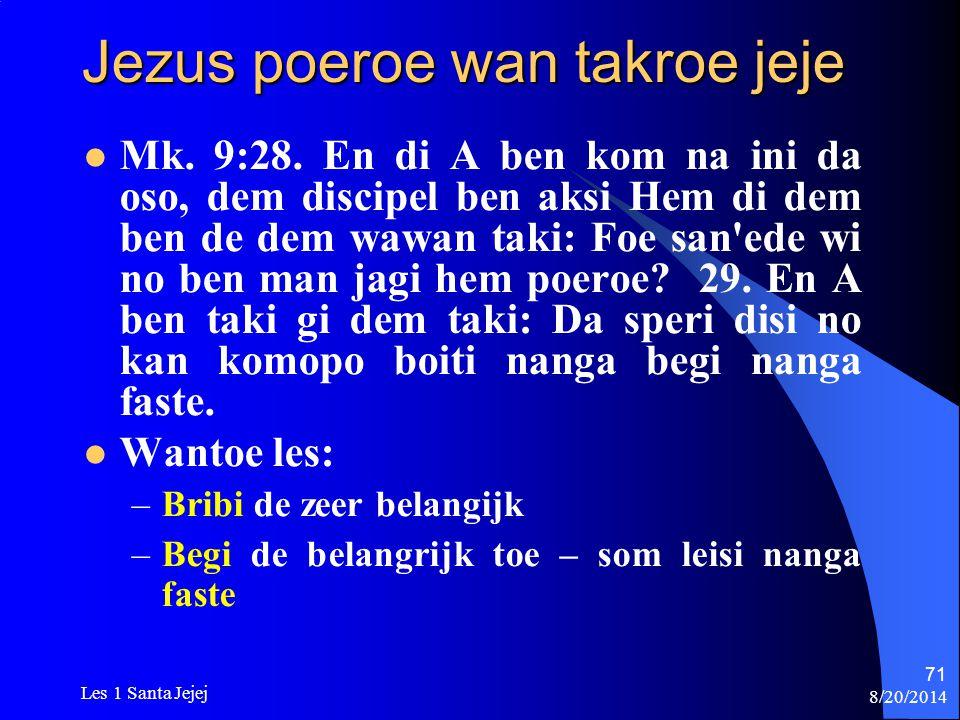 8/20/2014 Les 1 Santa Jejej 71 Jezus poeroe wan takroe jeje Mk. 9:28. En di A ben kom na ini da oso, dem discipel ben aksi Hem di dem ben de dem wawan
