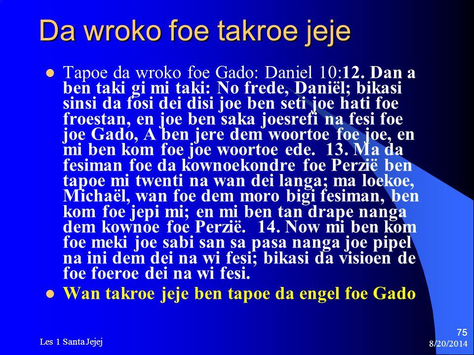8/20/2014 Les 1 Santa Jejej 75 Da wroko foe takroe jeje Tapoe da wroko foe Gado: Daniel 10:12. Dan a ben taki gi mi taki: No frede, Daniël; bikasi sin