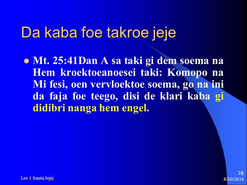 8/20/2014 Les 1 Santa Jejej 78 Da kaba foe takroe jeje Mt. 25:41Dan A sa taki gi dem soema na Hem kroektoeanoesei taki: Komopo na Mi fesi, oen vervloe