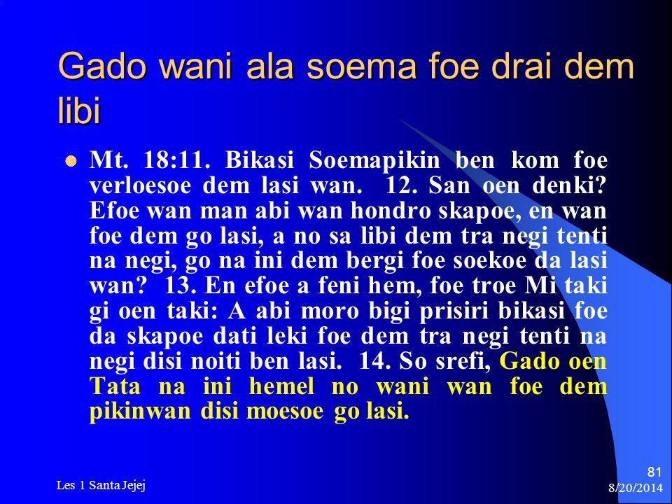 8/20/2014 Les 1 Santa Jejej 81 Gado wani ala soema foe drai dem libi Mt. 18:11. Bikasi Soemapikin ben kom foe verloesoe dem lasi wan. 12. San oen denk