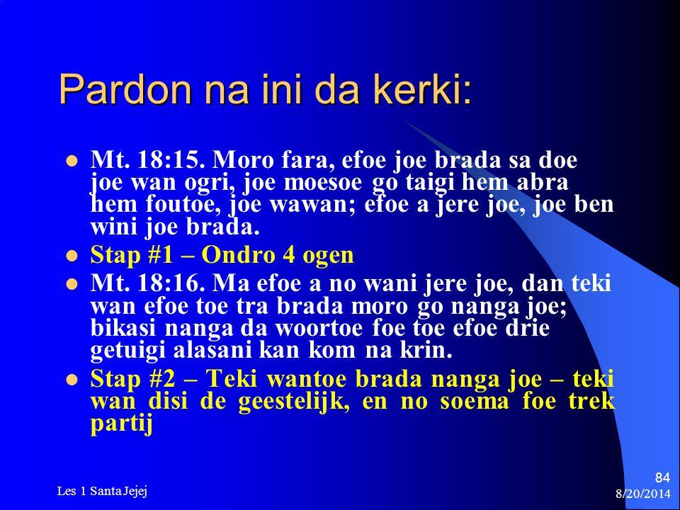 8/20/2014 Les 1 Santa Jejej 84 Pardon na ini da kerki: Mt. 18:15. Moro fara, efoe joe brada sa doe joe wan ogri, joe moesoe go taigi hem abra hem fout