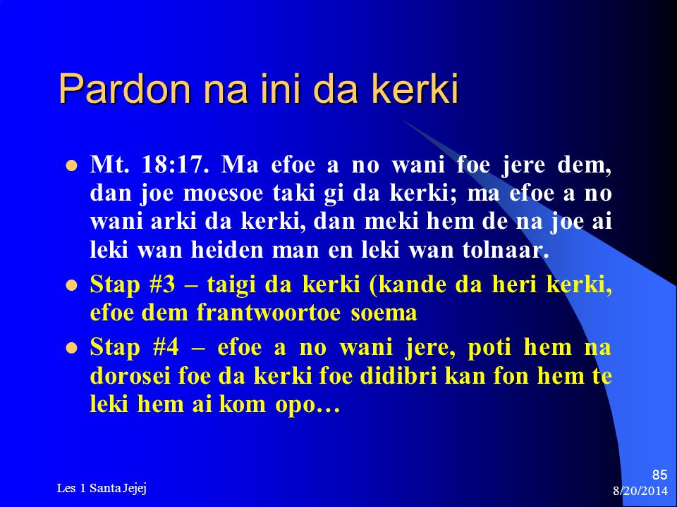 8/20/2014 Les 1 Santa Jejej 85 Pardon na ini da kerki Mt. 18:17. Ma efoe a no wani foe jere dem, dan joe moesoe taki gi da kerki; ma efoe a no wani ar