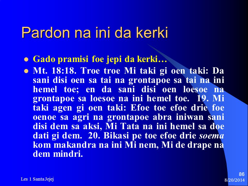 8/20/2014 Les 1 Santa Jejej 86 Pardon na ini da kerki Gado pramisi foe jepi da kerki… Mt. 18:18. Troe troe Mi taki gi oen taki: Da sani disi oen sa ta