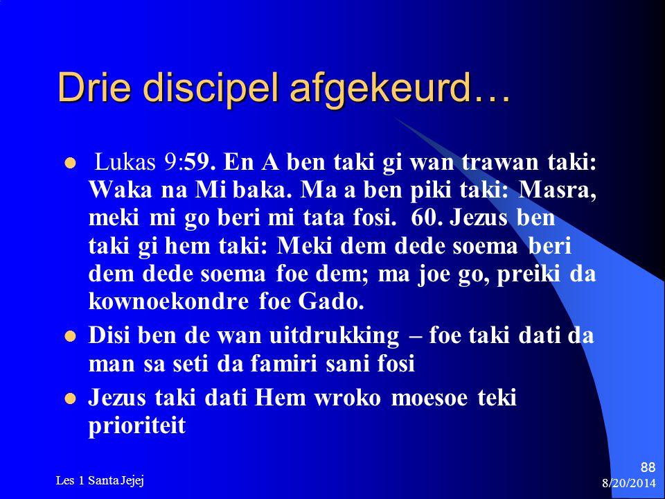 8/20/2014 Les 1 Santa Jejej 88 Drie discipel afgekeurd… Lukas 9:59. En A ben taki gi wan trawan taki: Waka na Mi baka. Ma a ben piki taki: Masra, meki