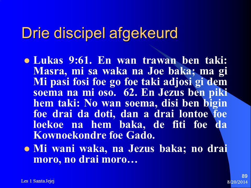 8/20/2014 Les 1 Santa Jejej 89 Drie discipel afgekeurd Lukas 9:61. En wan trawan ben taki: Masra, mi sa waka na Joe baka; ma gi Mi pasi fosi foe go fo
