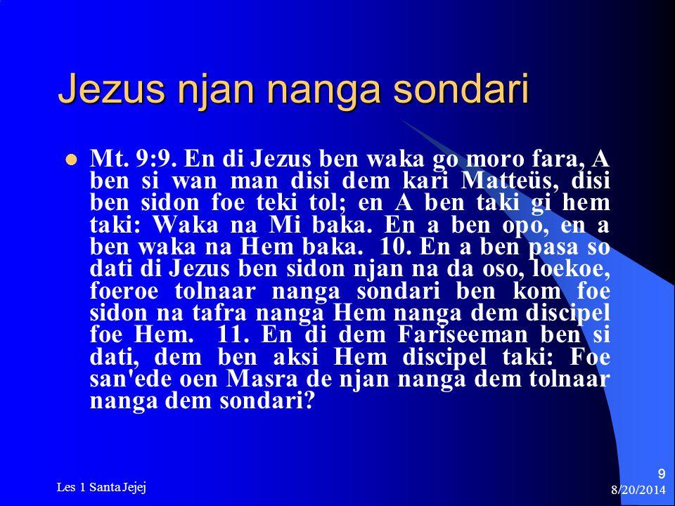 8/20/2014 Les 1 Santa Jejej 9 Jezus njan nanga sondari Mt. 9:9. En di Jezus ben waka go moro fara, A ben si wan man disi dem kari Matteüs, disi ben si