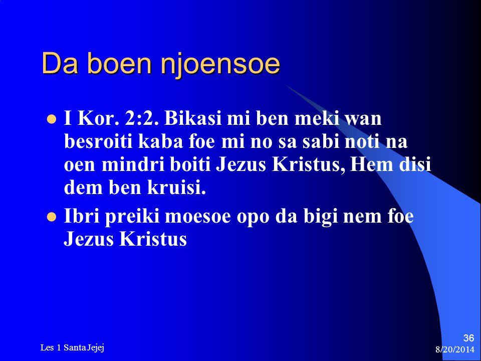 8/20/2014 Les 1 Santa Jejej 36 Da boen njoensoe I Kor. 2:2. Bikasi mi ben meki wan besroiti kaba foe mi no sa sabi noti na oen mindri boiti Jezus Kris