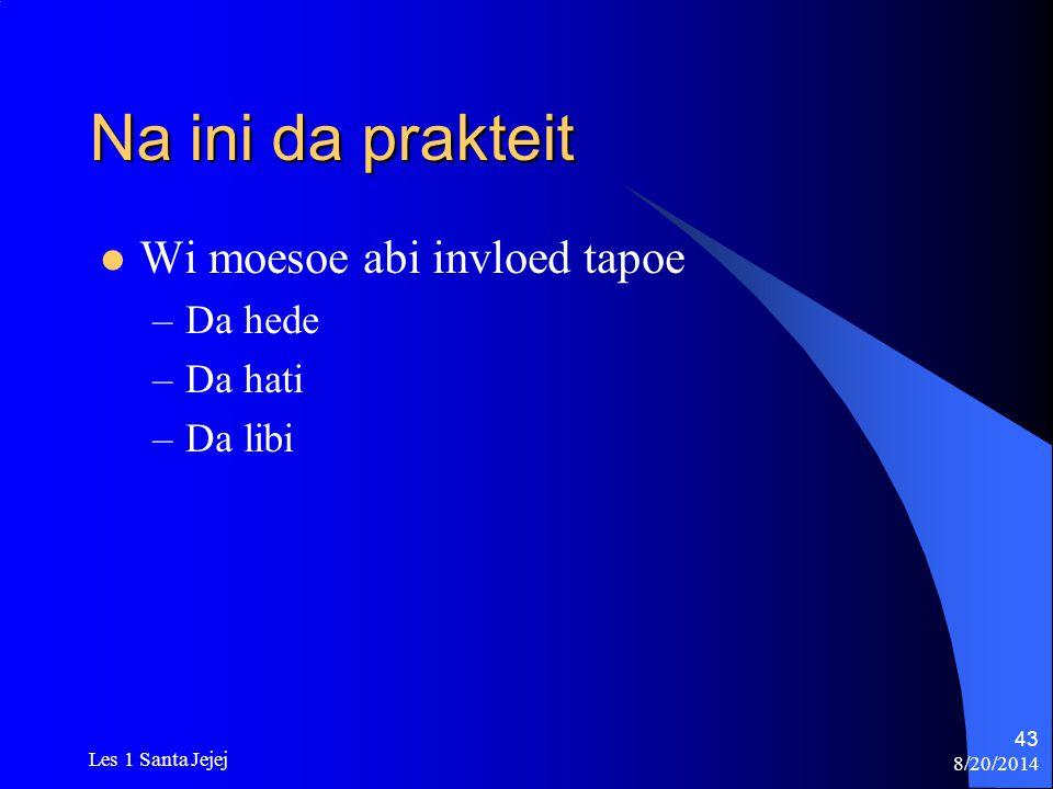 8/20/2014 Les 1 Santa Jejej 43 Na ini da prakteit Wi moesoe abi invloed tapoe –Da hede –Da hati –Da libi