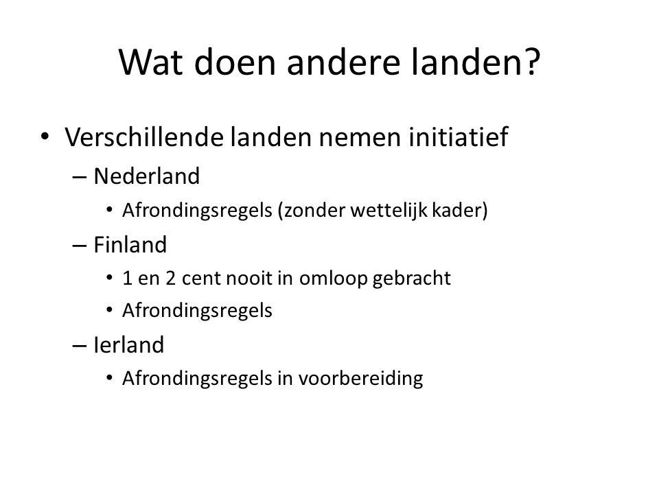 Wat doen andere landen? Verschillende landen nemen initiatief – Nederland Afrondingsregels (zonder wettelijk kader) – Finland 1 en 2 cent nooit in oml