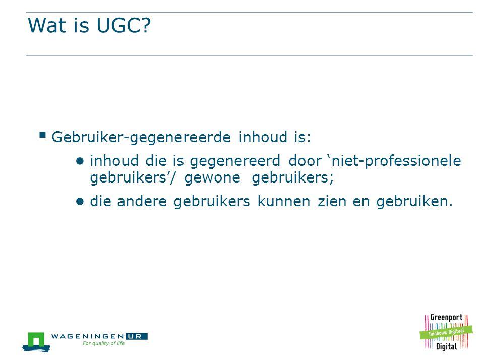 Wat is UGC?  Gebruiker-gegenereerde inhoud is: ● inhoud die is gegenereerd door 'niet-professionele gebruikers'/ gewone gebruikers; ● die andere gebr
