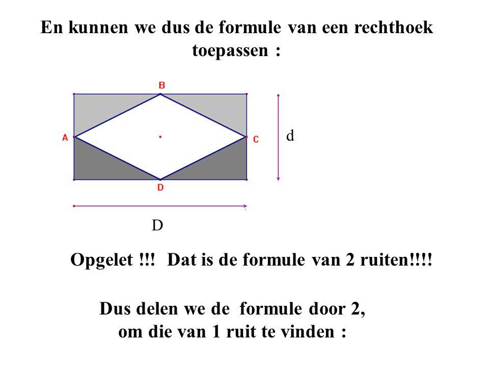 d En kunnen we dus de formule van een rechthoek toepassen : D d Opgelet !!! Dat is de formule van 2 ruiten!!!! Dus delen we de formule door 2, om die