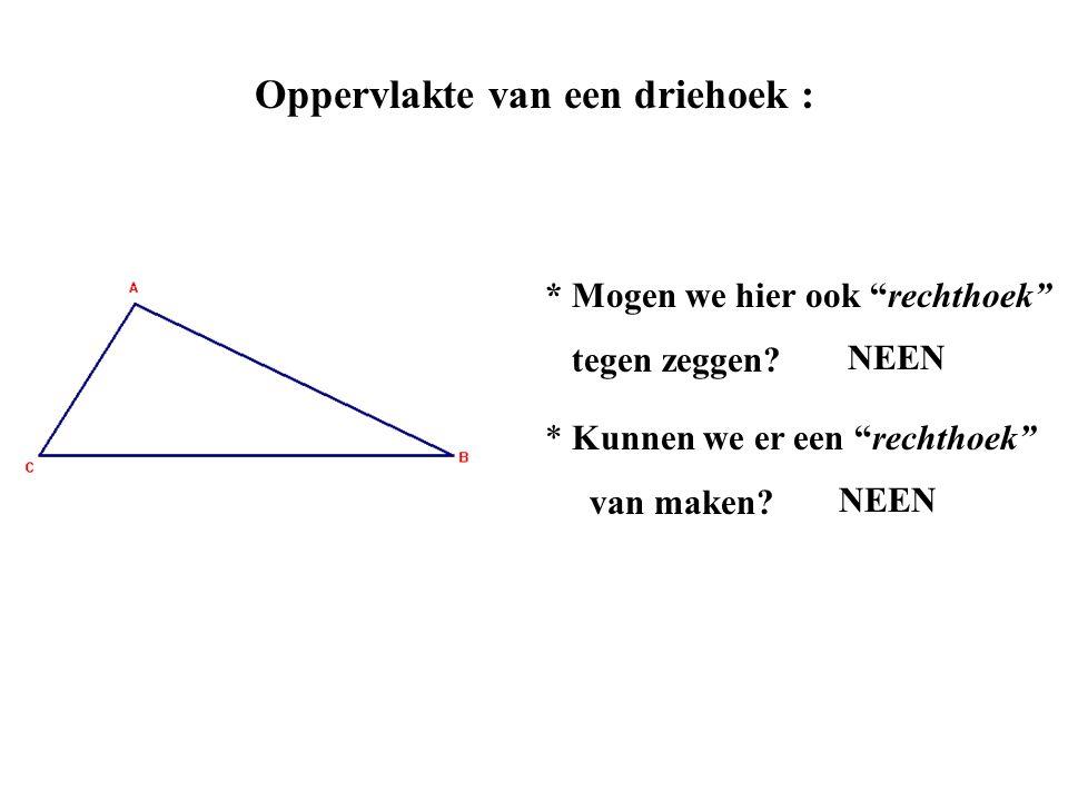 """Oppervlakte van een driehoek : * Mogen we hier ook """"rechthoek"""" tegen zeggen? NEEN * Kunnen we er een """"rechthoek"""" van maken? NEEN"""