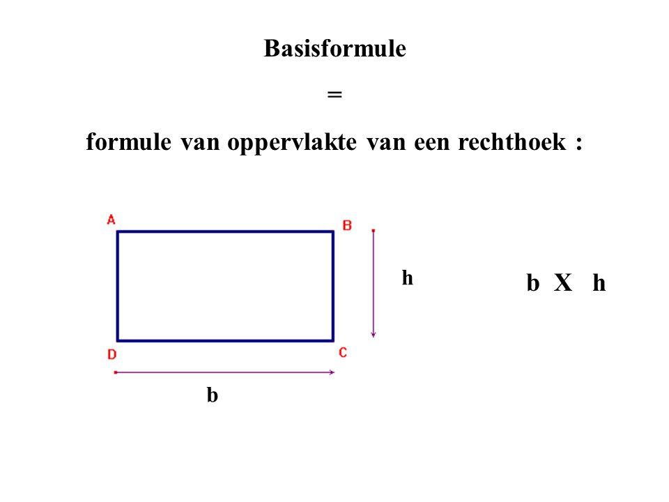 Basisformule = formule van oppervlakte van een rechthoek : b X h b h