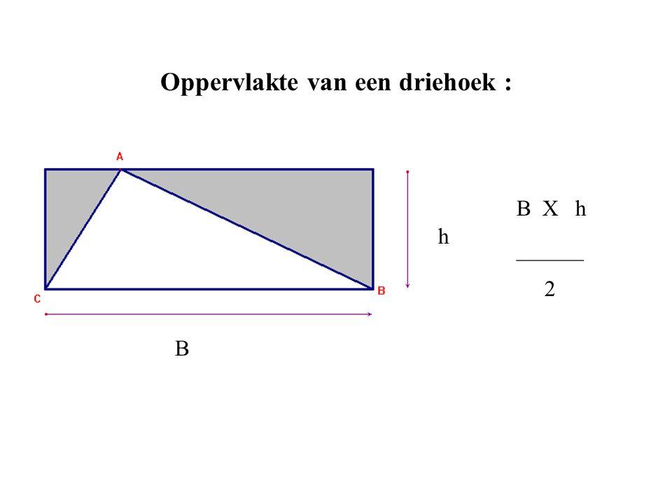 Oppervlakte van een driehoek : B h B X h ______ 2